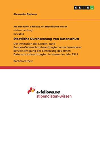 Staatliche Durchsetzung von Datenschutz: Die Institution der Landes- (und Bundes-)Datenschutzbeauftragten unter besonderer Berücksichtigung der ... in Hessen im Jahr 1971