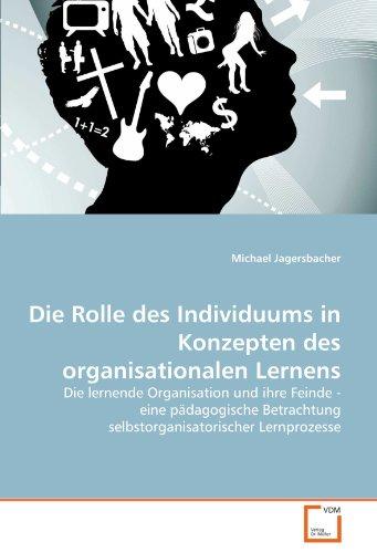 Die Rolle des Individuums in Konzepten des organisationalen Lernens: Die lernende Organisation und ihre Feinde - eine pädagogische Betrachtung selbstorganisatorischer Lernprozesse