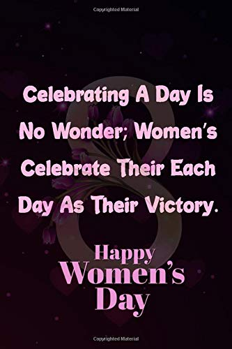 Celebrating A Day Is No Wonder; Women's Celebrate Their Each Day As Their Victory. Happy Women's: lined notebook for Mom / International Women