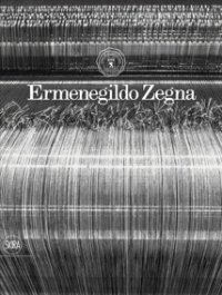 Ermenegildo Zegna: An Enduring Passion for Fabrics, Innovation, Quality and Style by...