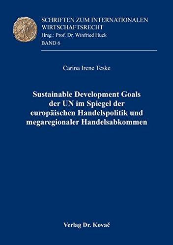 Sustainable Development Goals der UN im Spiegel der europäischen Handelspolitik und megaregionaler Handelsabkommen (Schriften zum Internationalen Wirtschaftsrecht)