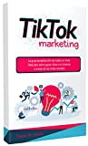 TIKTOK MARKETING: La guía completa del mercadeo en línea. Descubra cómo ganar dinero en internet a través de las redes sociales.