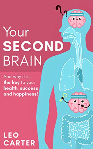 YOUR SECOND BRAIN: And Why Its The Key To Your Health, Success And Happiness