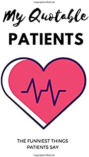My Quotable Patients; The Funniest Things Patients Say: A Notebook To Collect Funny Memories, Quotes And Stories From Your...