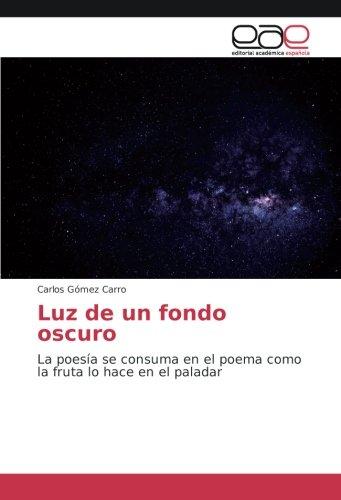 Luz de un fondo oscuro: La poesía se consuma en el poema como la fruta lo hace en el paladar (Spanish Edition)