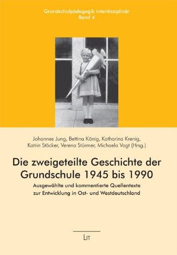 Die zweigeteilte Geschichte der Grundschule 1945 bis 1990: Ausgewählte und kommentierte Quellentexte zur Entwicklung in Ost- und Westdeutschland
