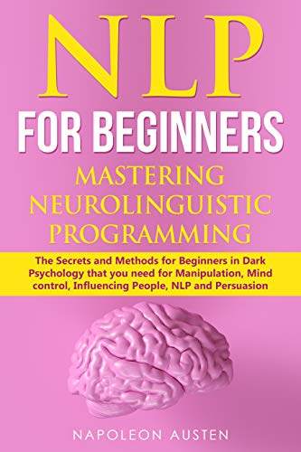 NLP FOR BEGINNERS MASTERING NEURO-LINGUISTIC PROGRAMMING: The Secrets and Methods for Beginners in Dark Psychology that you need for Manipulation, Mind control, Influencing People, NLP and Persuasion