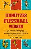 UNNÜTZES FUSSBALLWISSEN: Erstaunliche Fakten, lustige Geschichten und sensationelle Rekorde - Werde zum unangefochtenen Experten an jedem Fussball-Stammtisch
