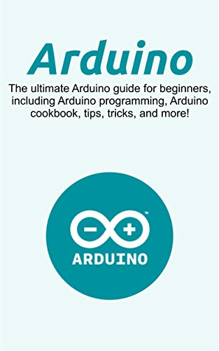 Arduino: The ultimate Arduino guide for beginners, including Arduino programming, Arduino cookbook, tips, tricks, and more!