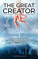 The Great Creator, the creation and His Creatures Volume I