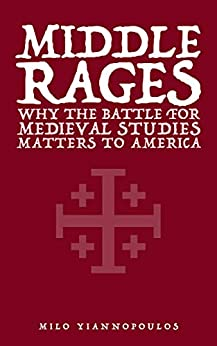 Middle Rages: Why the Battle for Medieval Studies Matters to America by [Milo Yiannopoulos, Mark Bauerlein]