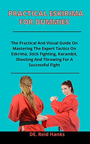 Practical Eskrima For Dummies: The Practical And Visual Guide On Mastering The Expert Tactics On Eskrima, Stick Fighting, Karambit, Shooting And Throwing For A Successful Fight (English Edition)