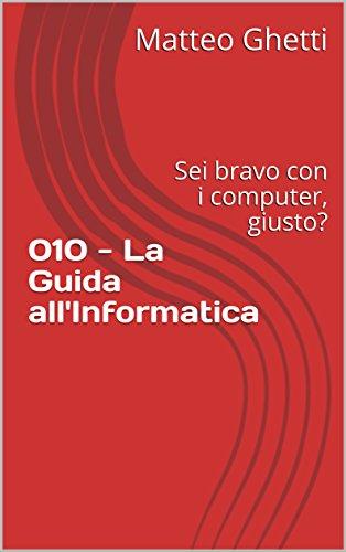 010 - La Guida all'Informatica: Sei bravo con i computer, giusto? (English Edition)