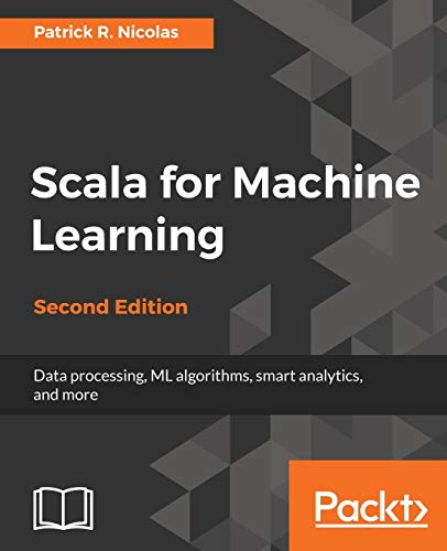 Compare Textbook Prices for Scala for Machine Learning - Second Edition: Build systems for data processing, machine learning, and deep learning 2nd Revised edition Edition ISBN 9781787122383 by Nicolas, Patrick R.