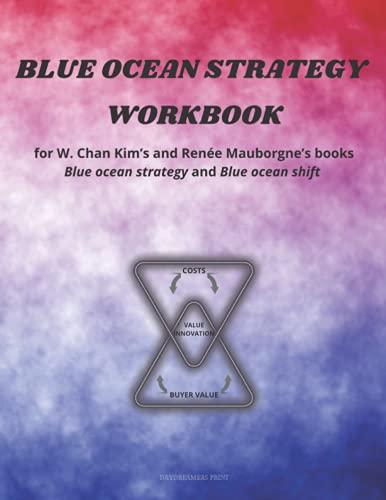 Blue Ocean Strategy Workbook: Workbook for W. Chan Kim's and Renée Mauborgne's books Blue ocean strategy and Blue ocean shift.