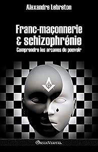 Franc-maçonnerie et schizophrénie: Comprendre les arcanes du pouvoir par Alexandre Lebreton