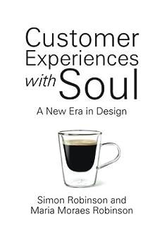 Customer Experiences With Soul: A New Era In Design by [Simon Robinson, Maria Moraes Robinson]