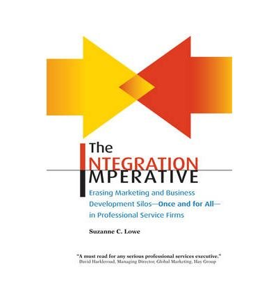 The Integration Imperative: Erasing Marketing and Business Development Silos -- Once and for All -- in Professional Service Firms (Paperback) - Common