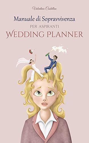 Manuale di sopravvivenza per aspiranti Wedding Planner: Tutto quello che non ti raccontano: segreti e strategie per districarsi tra i tanti corsi e le false credenze sulla professione