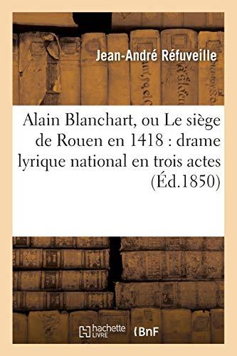 Alain Blanchart, ou Le siège de Rouen en 1418 : drame lyrique national en trois actes