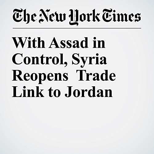 With Assad in Control, Syria Reopens Trade Link to Jordan copertina