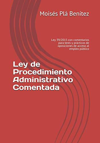 Ley de Procedimiento Administrativo Comentada: Ley 39/2015 con comentarios para tests y prácticos de oposiciones de acceso al empleo público