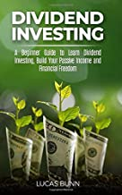 Dividend Investing: A Beginner Guide to Learn Dividend Investing, Build Your Passive Income and Financial Freedom