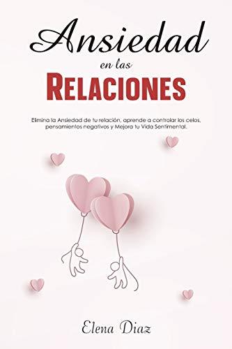 Ansiedad en las Relaciones: Elimina la ansiedad de tu relación, aprende a controlar los celos, pensamientos negativos y mejora tu vida sentimental