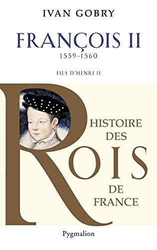 François II: Fils d'Henri II 1559-1560 (Histoire des rois de France)