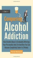 Conquering Alcohol Addiction 2 In 1: How Alcohol Abuse Is Gradually Affecting Your Personality And Life And How You Can Become Completely Sober In 3 Weeks