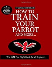 HOW TO TRAIN YOUR PARROT AND MORE: The 101 Free Flight Guide for all Beginners