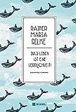 Rainer Maria Rilke: Das Leben ist eine Herrlichkeit!: Gesammelte Werke von Rainer Maria Rilke