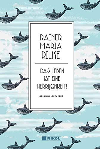 Rainer Maria Rilke: Das Leben ist eine Herrlichkeit!: Gesammelte Werke