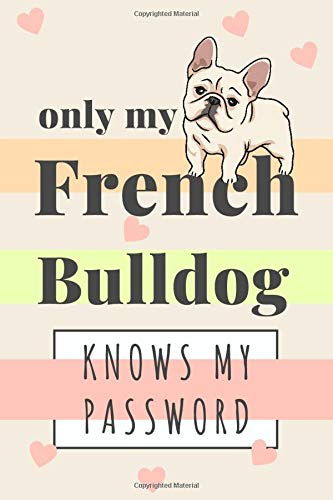 Only My French Bulldog Know My Password: Cute Password Organizer Journal for a French Bulldog Mom or Dad. Funny Frenchie Gifts for Women