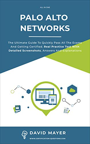 Palo Alto Networks: The Ultimate Guide To Quickly Pass All The Exams And Getting Certified. Real Practice Test With Detailed Screenshots, Answers And Explanations (English Edition)