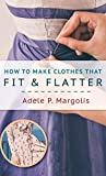 How to Make Clothes That Fit and Flatter: Step-by-Step Instructions for Women Who Like to Sew - Adele Margolis