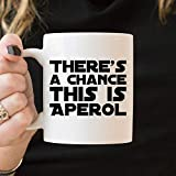 Aperol Gift Aperol Mug Aperol Coffee Mug Theres a Chance This is Aperol Funny Alcohol Quote Aperol Spritz Gift for Friend