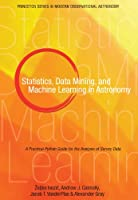 Statistics, Data Mining, and Machine Learning in Astronomy: A Practical Python Guide for the Analysis of Survey Data (Princeton Series in Modern Observational Astronomy)