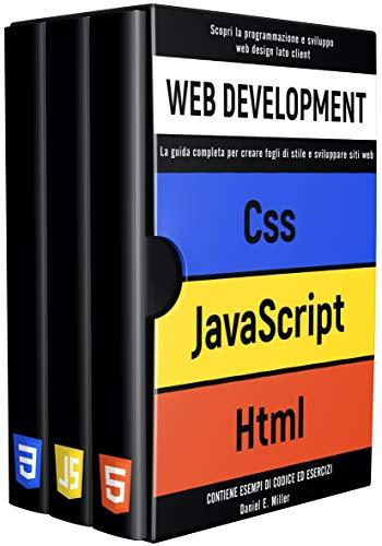 WEB DEVELOPMENT: Scopri la programmazione e sviluppo web design lato client. CSS, JAVASCRIPT, HTML:la guida completa per creare fogli di stile e sviluppare ... web CONTIENE ESEMPI DI CODICE ED ESERCI
