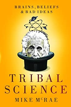 Tribal Science: Brains, Beliefs and Bad Ideas by [Mike McRae]