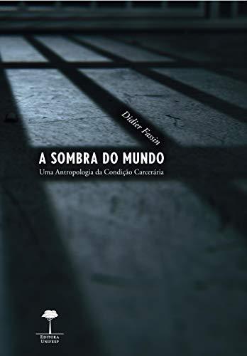 A sombra do mundo: Uma antropologia da condição carcerária