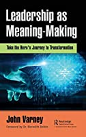 Leadership as Meaning-Making: Take the Hero's Journey to Transformation