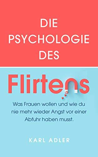 Die Psychologie des Flirtens: Was Frauen wollen und wie du nie mehr wieder Angst vor einer Abfuhr haben musst.