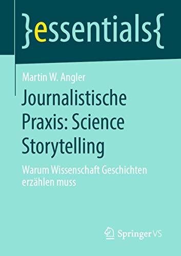 Journalistische Praxis: Science Storytelling: Warum Wissenschaft Geschichten erzählen muss (essentials)