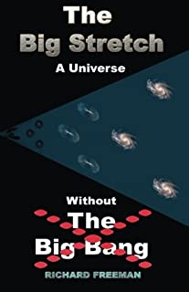 The Big Stretch a Universe Without the Big Bang.: The Big Stretch Universe Unravels the Mysteries of Matter, Gravity, Dark...