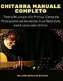 Chitarra Manuale Completo: Teoria Musicale alla Pratica, Corso da Principiante ad Avanzato in un Solo libro con Espansione Online