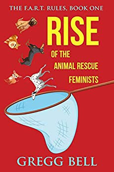 Rise of the Animal Rescue Feminists (The F.A.R.T. Rules Book 1) by [Gregg Bell]