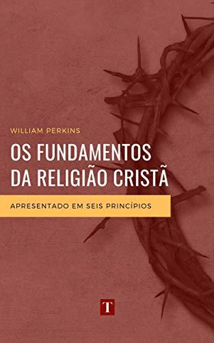 Os Fundamentos da Religião Cristã: Apresentado em Seis Princípios