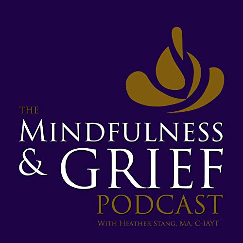 The Mindfulness & Grief Podcast Podcast By Heather Stang MA C-IAYT cover art