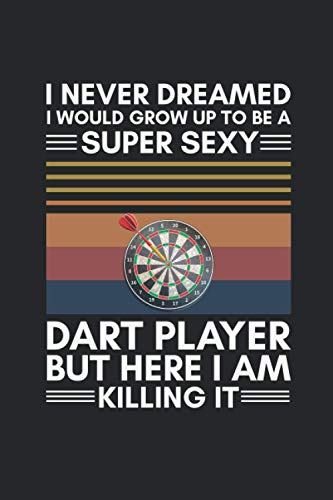 """I Never Dreamed I Would Grow Up To Be A Super Sexy Dart Player But Here I Am Killing It: Funny Sexy Darts Player Killing it Great Idea With Funny ... Coworkers (120 Pages, Lined Blank 6""""x9"""")"""